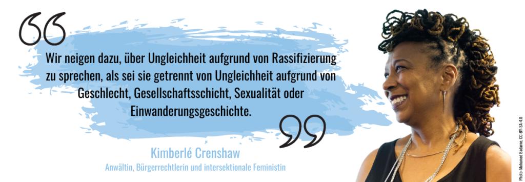 """""""Wir neigen dazu, über Ungleichheit aufgrund von Rassifizierung zu sprechen, als sei sie getrennt von Ungleichheit aufgrund von Geschlecht, Gesellschaftsschicht, Sexualität oder Einwanderungsgeschichte. (Kimberlé Crenshaw)"""